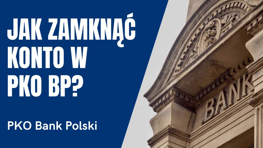 Jak zamknąć konto w PKO BP Bank Polski